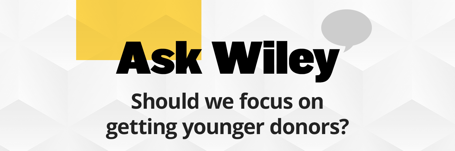 Wiley, our active donors range in age from 50-65 years of age, yet I'm concerned we're missing out on attracting new donors. Should we change what we're doing and focus on getting younger donors?