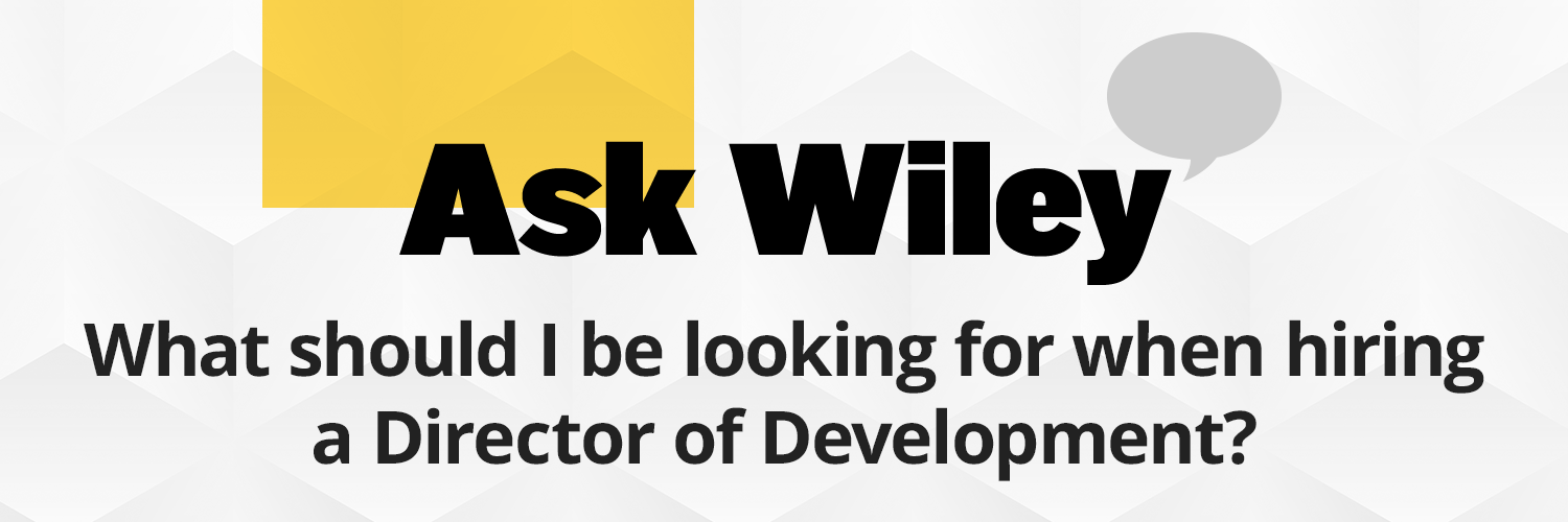Question: What should I be looking for when hiring a Director of Development? Answer: Hire someone who has a proven track record of having raised funds before that fits with your organization or ministry. You may think that this answer is too simplistic, but it's true and when combined with these additional criteria, will help you fill your position and raise the funds you need: